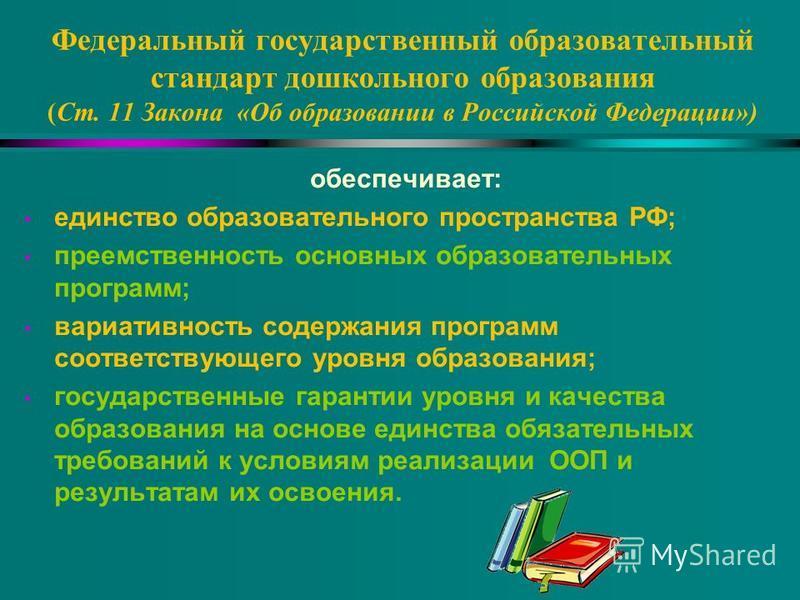 Федеральный государственный образовательный стандарт дошкольного образования (Ст. 11 Закона «Об образовании в Российской Федерации») обеспечивает: единство образовательного пространства РФ; преемственность основных образовательных программ; вариативн