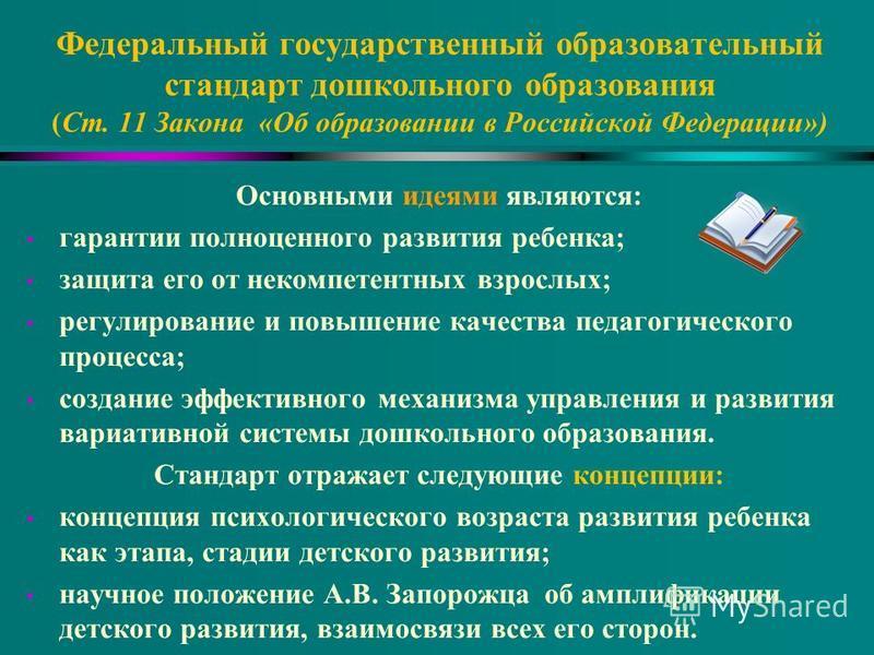 Федеральный государственный образовательный стандарт дошкольного образования (Ст. 11 Закона «Об образовании в Российской Федерации») Основными идеями являются: гарантии полноценного развития ребенка; защита его от некомпетентных взрослых; регулирован