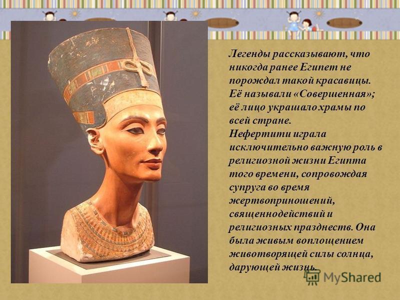 Легенды рассказывают, что никогда ранее Египет не порождал такой красавицы. Её называли «Совершенная»; её лицо украшало храмы по всей стране. Нефертити играла исключительно важную роль в религиозной жизни Египта того времени, сопровождая супруга во в