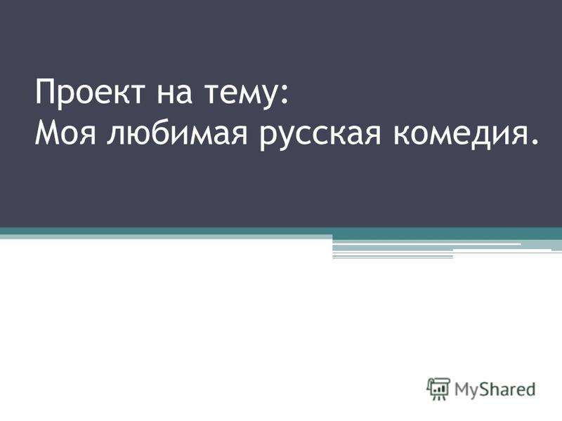 Проект на тему: Моя любимая русская комедия.