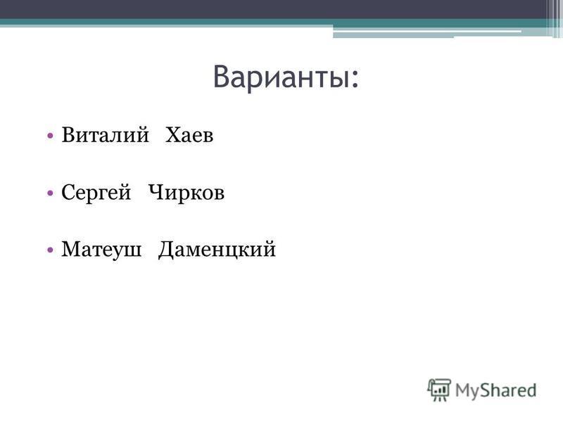 Варианты: Виталий Хаев Сергей Чирков Матеуш Даменцкий