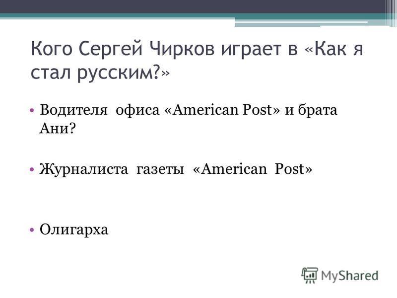 Кого Сергей Чирков играет в «Как я стал русским?» Водителя офиса «American Post» и брата Ани? Журналиста газеты «American Post» Олигарха