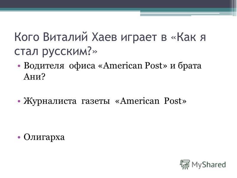 Кого Виталий Хаев играет в «Как я стал русским?» Водителя офиса «American Post» и брата Ани? Журналиста газеты «American Post» Олигарха