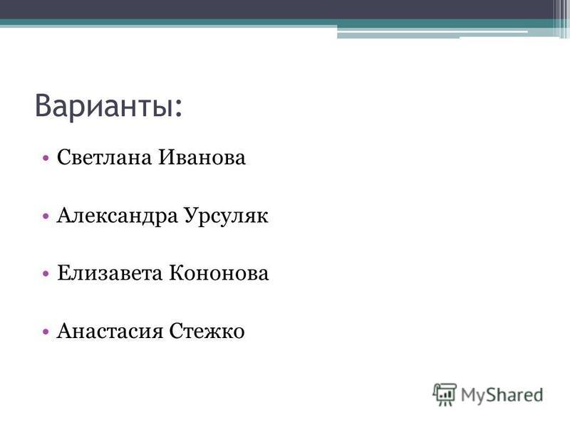 Варианты: Светлана Иванова Александра Урсуляк Елизавета Кононова Анастасия Стежко