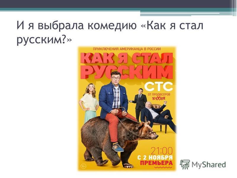И я выбрала комедию «Как я стал русским?»