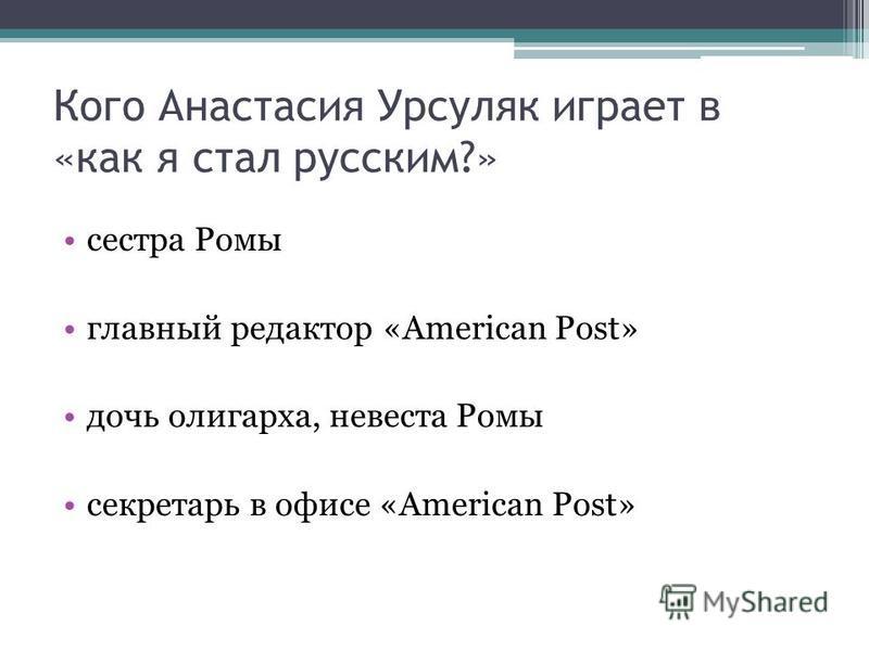 Кого Анастасия Урсуляк играет в «как я стал русским?» сестра Ромы главный редактор «American Post» дочь олигарха, невеста Ромы секретарь в офисе «American Post»