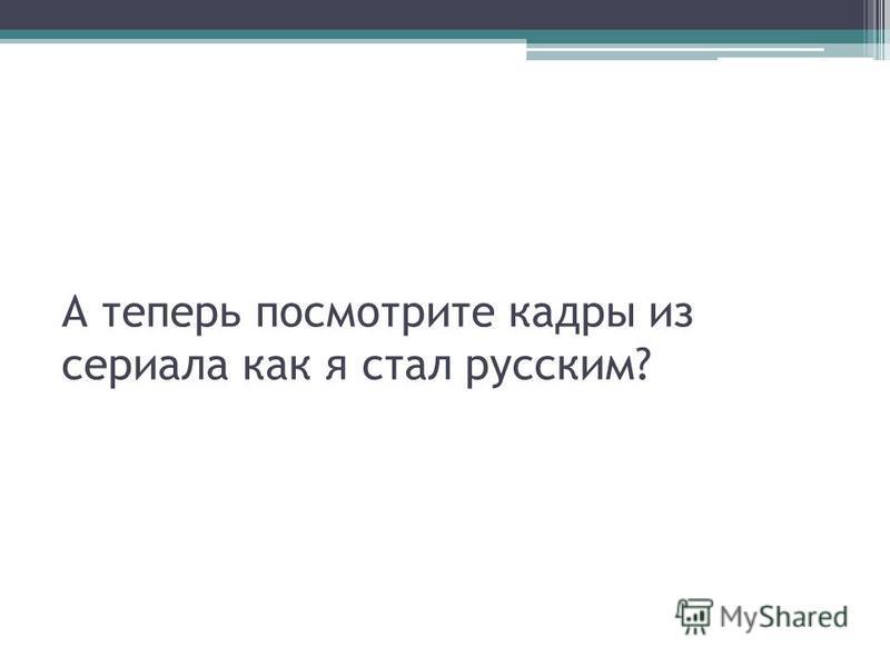 А теперь посмотрите кадры из сериала как я стал русским?