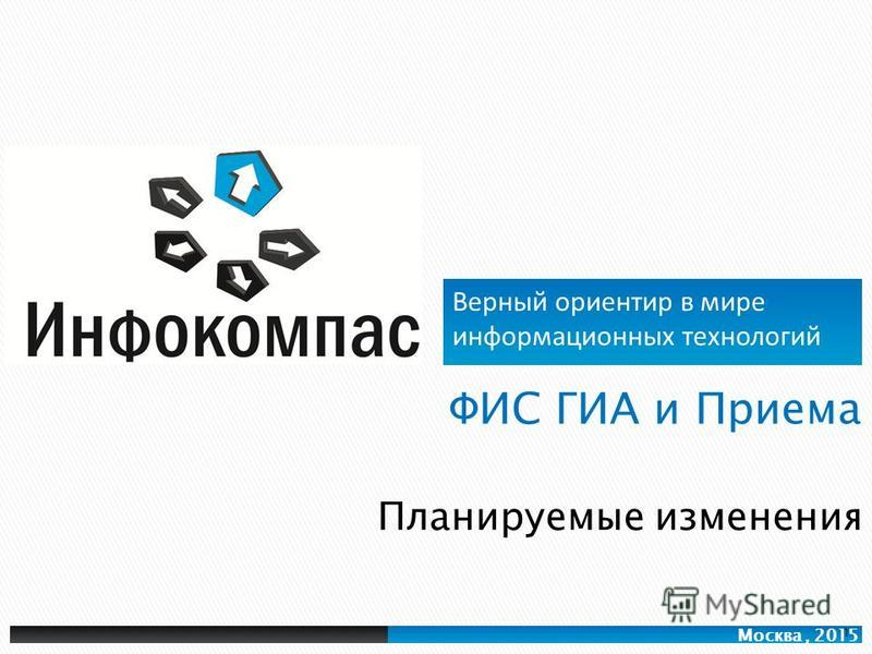 Верный ориентир в мире информационных технологий Москва, 2015 Планируемые изменения 1