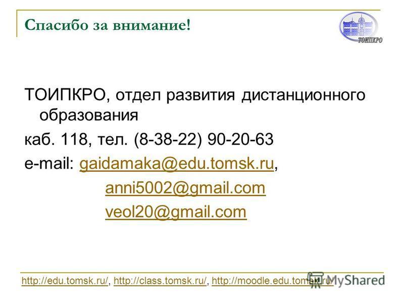 Спасибо за внимание! ТОИПКРО, отдел развития дистанционного образования каб. 118, тел. (8-38-22) 90-20-63 e-mail: gaidamaka@edu.tomsk.ru,gaidamaka@edu.tomsk.ru anni5002@gmail.com veol20@gmail.com http://edu.tomsk.ru/http://edu.tomsk.ru/, http://class