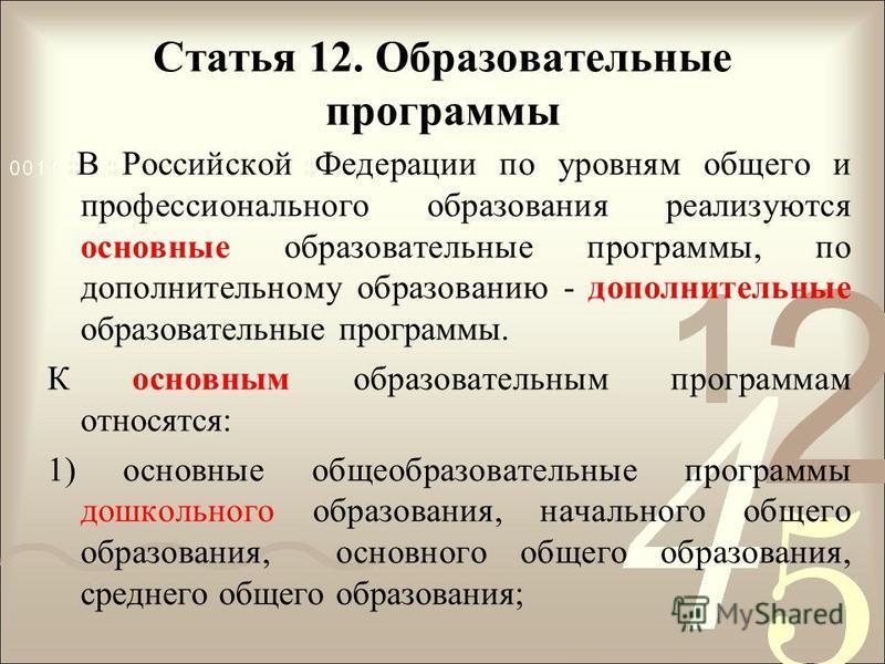 Статья 12. Образовательные программы В Российской Федерации по уровням общего и профессионального образования реализуются основные образовательные программы, по дополнительному образованию - дополнительные образовательные программы. К основным образо