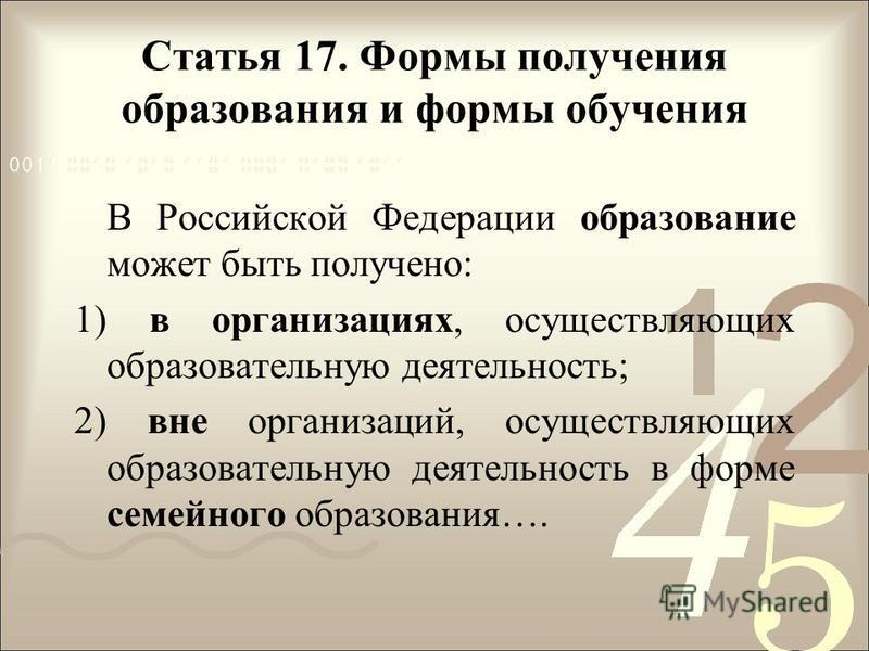 Статья 17. Формы получения образования и формы обучения В Российской Федерации образование может быть получено: 1) в организациях, осуществляющих образовательную деятельность; 2) вне организаций, осуществляющих образовательную деятельность в форме се