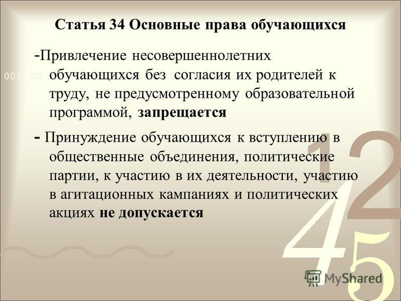 Статья 34 Основные права обучающихся - Привлечение несовершеннолетних обучающихся без согласия их родителей к труду, не предусмотренному образовательной программой, запрещается - Принуждение обучающихся к вступлению в общественные объединения, полити