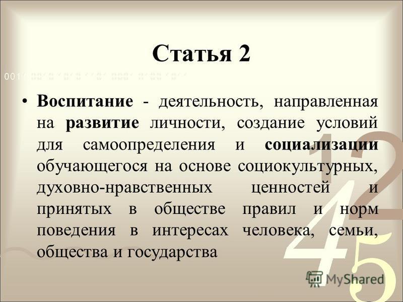 Статья 2 Воспитание - деятельность, направленная на развитие личности, создание условий для самоопределения и социализации обучающегося на основе социокультурных, духовно-нравственных ценностей и принятых в обществе правил и норм поведения в интереса