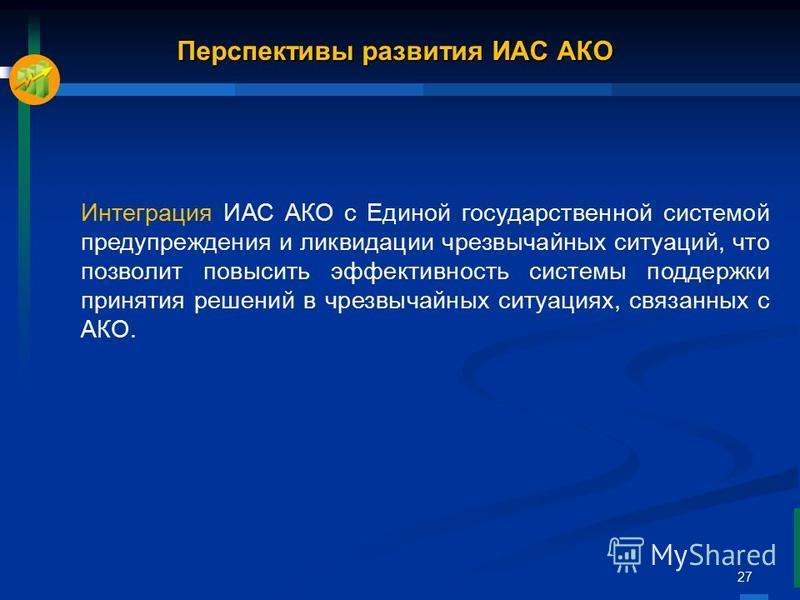 27 Перспективы развития ИАС АКО Интеграция ИАС АКО с Единой государственной системой предупреждения и ликвидации чрезвычайных ситуаций, что позволит повысить эффективность системы поддержки принятия решений в чрезвычайных ситуациях, связанных с АКО.