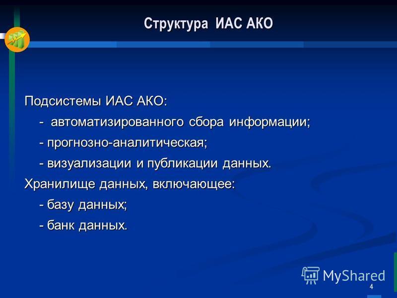 4 Структура ИАС АКО Подсистемы ИАС АКО: - автоматизированного сбора информации; - прогнозно-аналитическая; - визуализации и публикации данных. Хранилище данных, включающее: - базу данных; - банк данных. - банк данных.