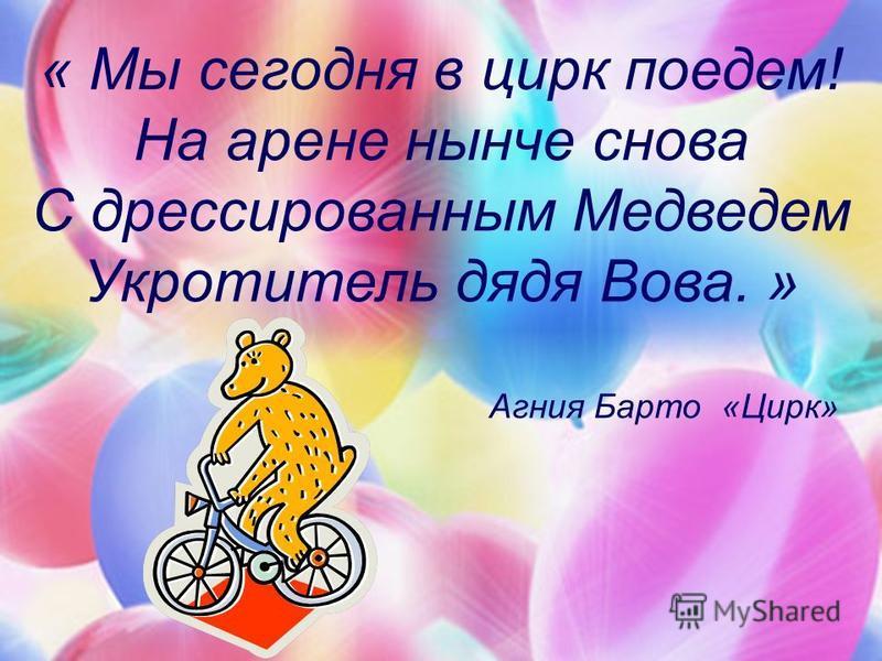 « Мы сегодня в цирк поедем! На арене нынче снова С дрессированным Медведем Укротитель дядя Вова. » Агния Барто «Цирк»