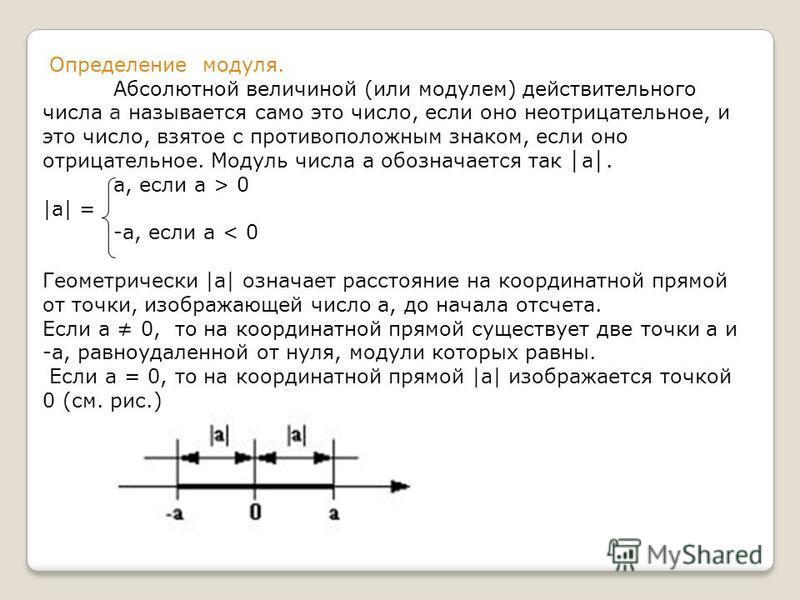 Определение модуля. Абсолютной величиной (или модулем) действительного числа а называется само это число, если оно неотрицательное, и это число, взятое с противоположным знаком, если оно отрицательное. Модуль числа а обозначается так а. а, если а > 0