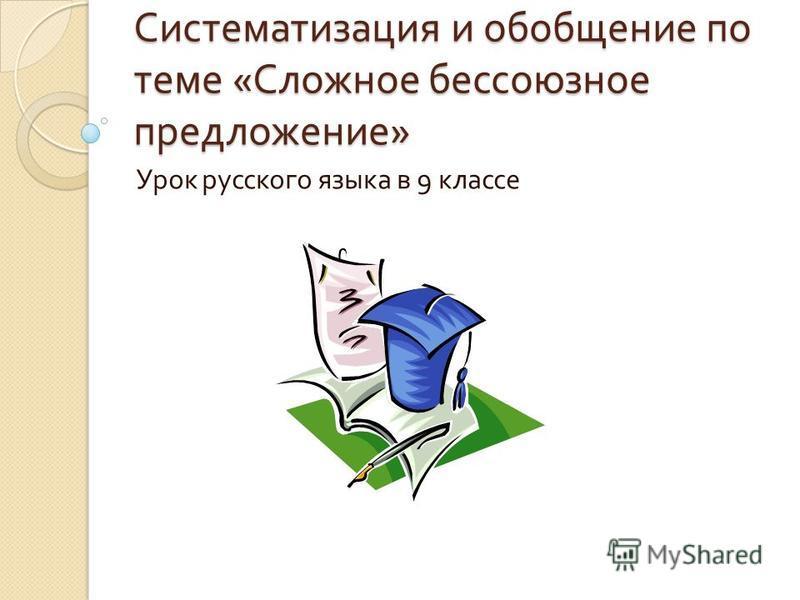Систематизация и обобщение по теме « Сложное бессоюзное предложение » Урок русского языка в 9 классе