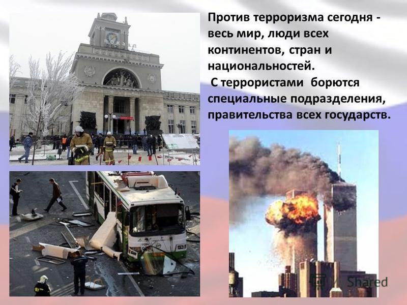 Против терроризма сегодня - весь мир, люди всех континентов, стран и национальностей. С террористами борются специальные подразделения, правительства всех государств.