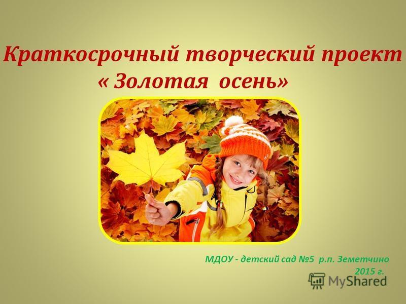 Краткосрочный творческий проект « Золотая осень» МДОУ - детский сад 5 р.п. Земетчино 2015 г.