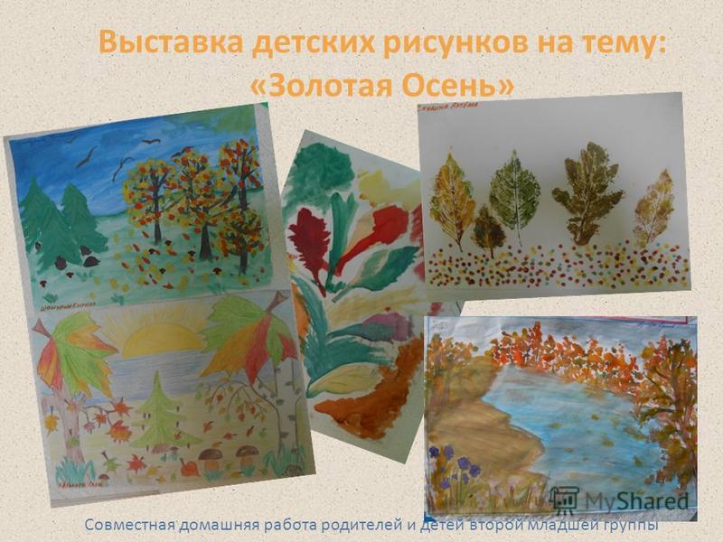 Выставка детских рисунков на тему: «Золотая Осень» Совместная домашняя работа родителей и детей второй младшей группы