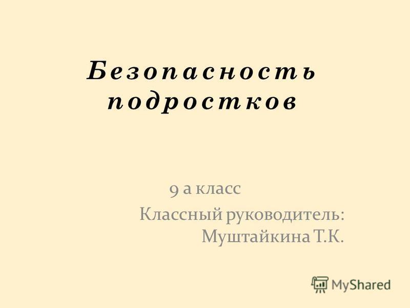 Безопасность подростков 9 а класс Классный руководитель: Муштайкина Т.К.