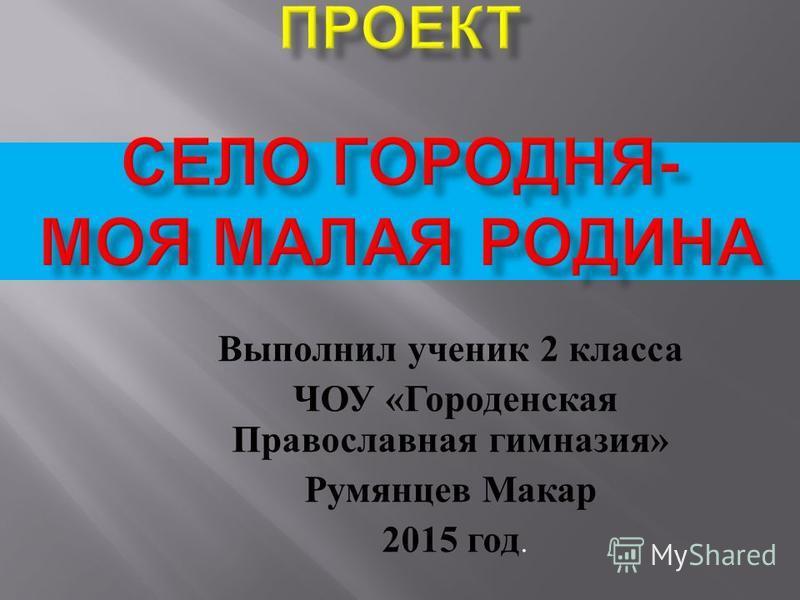 Выполнил ученик 2 класса ЧОУ « Городенская Православная гимназия » Румянцев Макар 2015 год.