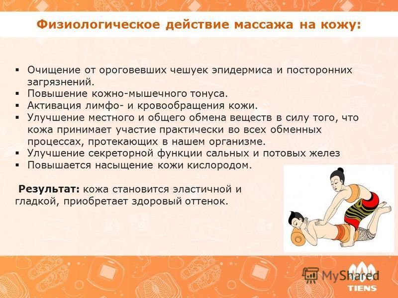 Физиологическое действие массажа на кожу: Очищение от ороговевших чешуек эпидермиса и посторонних загрязнений. Повышение кожно-мышечного тонуса. Активация лимфа- и кровообращения кожи. Улучшение местного и общего обмена веществ в силу того, что кожа