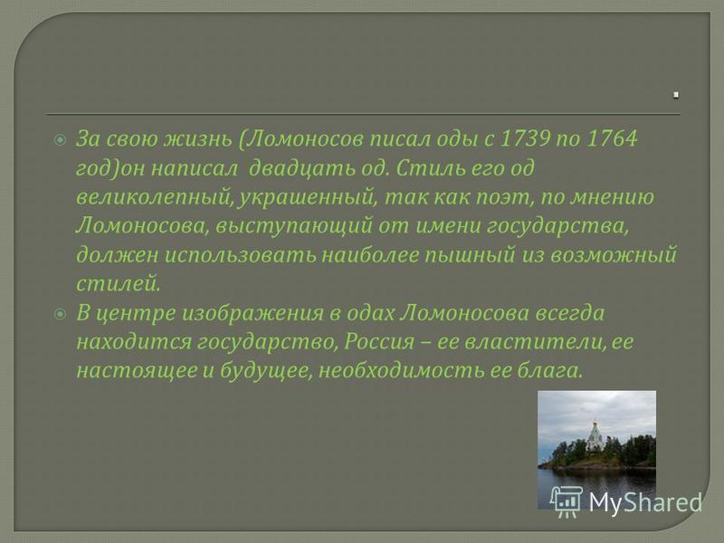 За свою жизнь ( Ломоносов писал оды с 1739 по 1764 год ) он написал двадцать од. Стиль его од великолепный, украшенный, так как поэт, по мнению Ломоносова, выступающий от имени государства, должен использовать наиболее пышный из возможный стилей. В ц