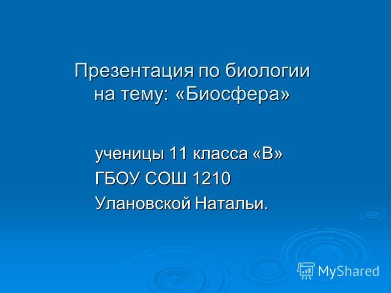 Презентация по биологии на тему: «Биосфера» ученицы 11 класса «В» ГБОУ СОШ 1210 Улановской Натальи.