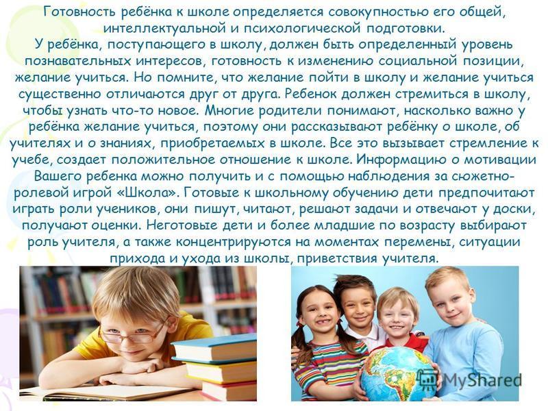 Готовность ребёнка к школе определяется совокупностью его общей, интеллектуальной и психологической подготовки. У ребёнка, поступающего в школу, должен быть определенный уровень познавательных интересов, готовность к изменению социальной позиции, жел