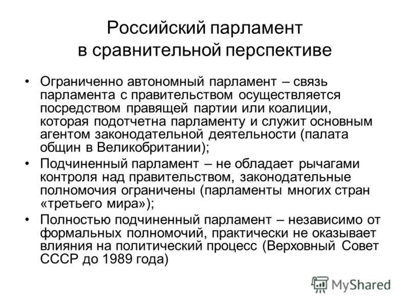 Российский парламент в сравнительной перспективе Ограниченно автономный парламент – связь парламента с правительством осуществляется посредством правящей партии или коалиции, которая подотчетна парламенту и служит основным агентом законодательной дея