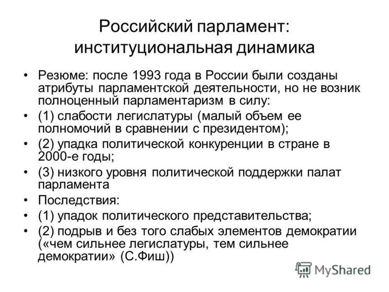 Российский парламент: институциональная динамика Резюме: после 1993 года в России были созданы атрибуты парламентской деятельности, но не возник полноценный парламентаризм в силу: (1) слабости легислатуры (малый объем ее полномочий в сравнении с през