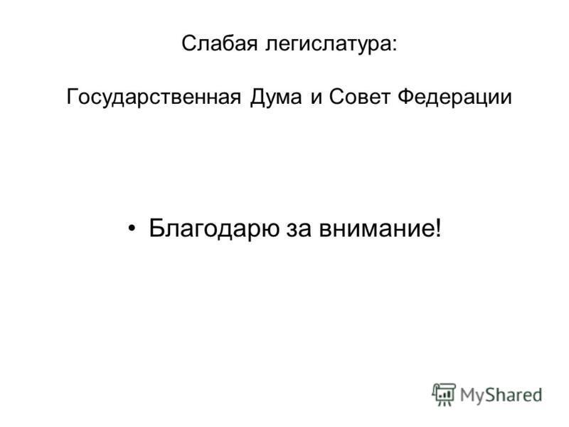 Слабая легислатура: Государственная Дума и Совет Федерации Благодарю за внимание!