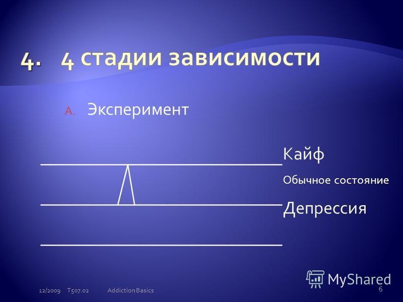 A. Эксперимент Кайф Обычное состояние Депрессия 12/2009 T507.02 6 Addiction Basics