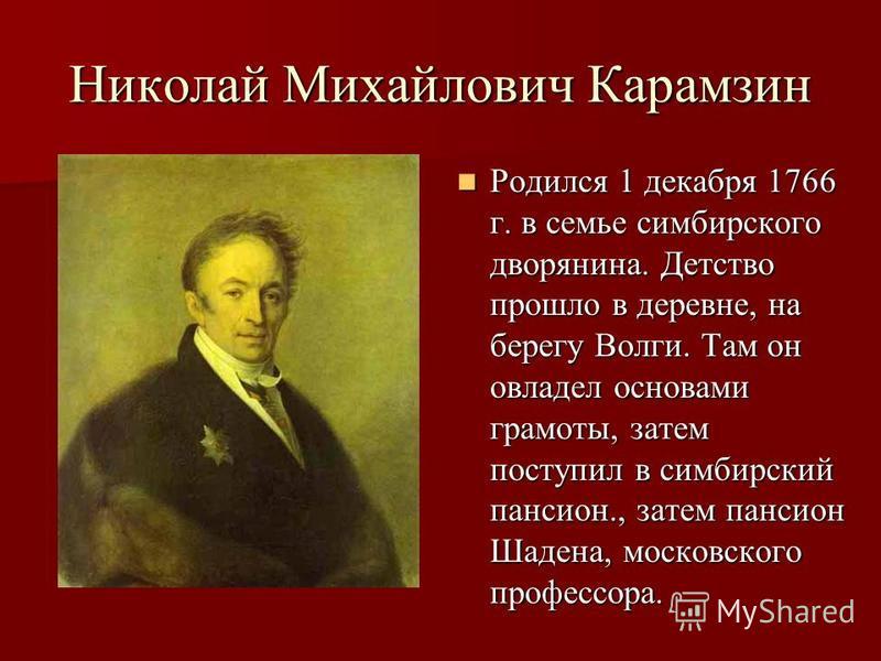 Николай Михайлович Карамзин Родился 1 декабря 1766 г. в семье симбирского дворянина. Детство прошло в деревне, на берегу Волги. Там он овладел основами грамоты, затем поступил в симбирский пансион., затем пансион Шадена, московского профессора. Родил