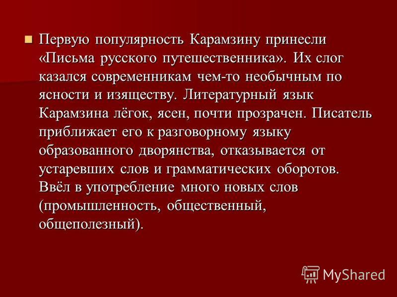 Первую популярность Карамзину принесли «Письма русского путешественника». Их слог казался современникам чем-то необычным по ясности и изяществу. Литературный язык Карамзина лёгок, ясен, почти прозрачен. Писатель приближает его к разговорному языку об
