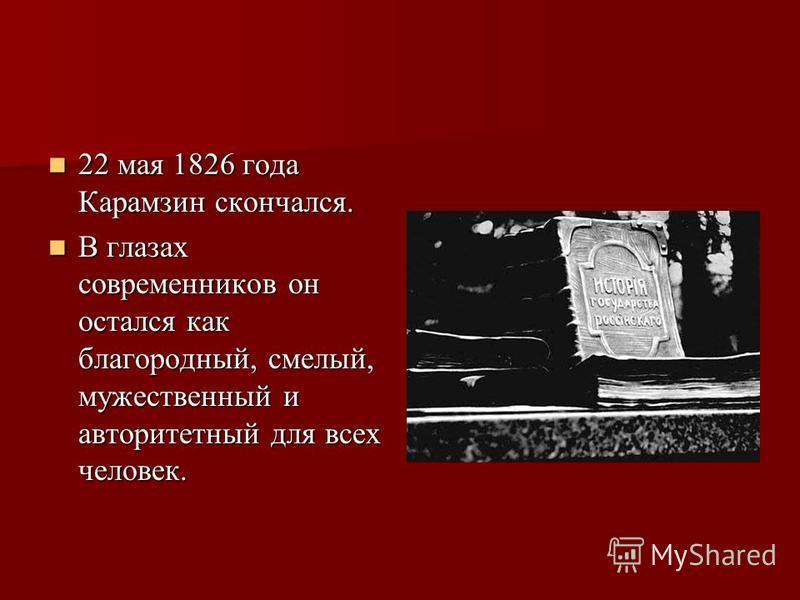 22 мая 1826 года Карамзин скончался. 22 мая 1826 года Карамзин скончался. В глазах современников он остался как благородный, смелый, мужественный и авторитетный для всех человек. В глазах современников он остался как благородный, смелый, мужественный