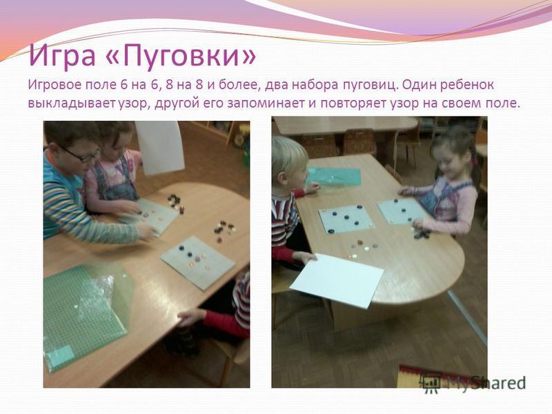 Игра «Пуговки» Игровое поле 6 на 6, 8 на 8 и более, два набора пуговиц. Один ребенок выкладывает узор, другой его запоминает и повторяет узор на своем поле.