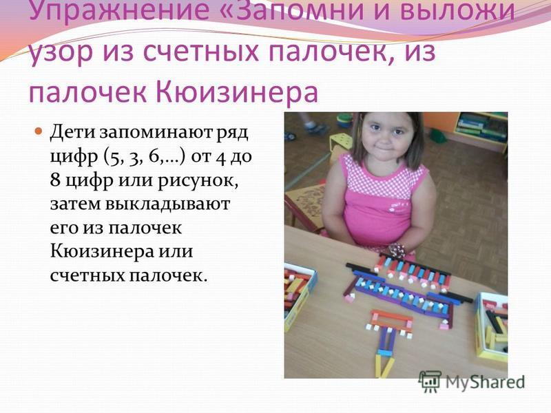 Упражнение «Запомни и выложи узор из счетных палочек, из палочек Кюизинера Дети запоминают ряд цифр (5, 3, 6,…) от 4 до 8 цифр или рисунок, затем выкладывают его из палочек Кюизинера или счетных палочек.