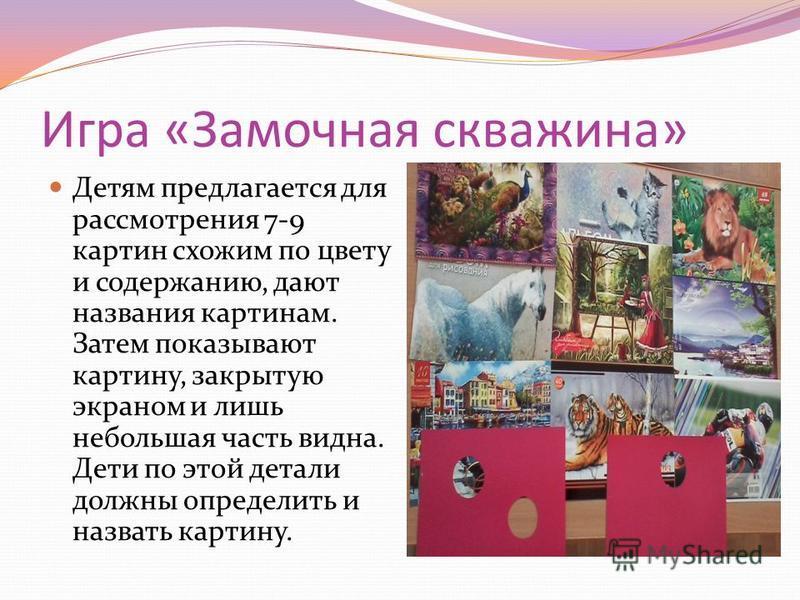 Игра «Замочная скважина» Детям предлагается для рассмотрения 7-9 картин схожим по цвету и содержанию, дают названия картинам. Затем показывают картину, закрытую экраном и лишь небольшая часть видна. Дети по этой детали должны определить и назвать кар