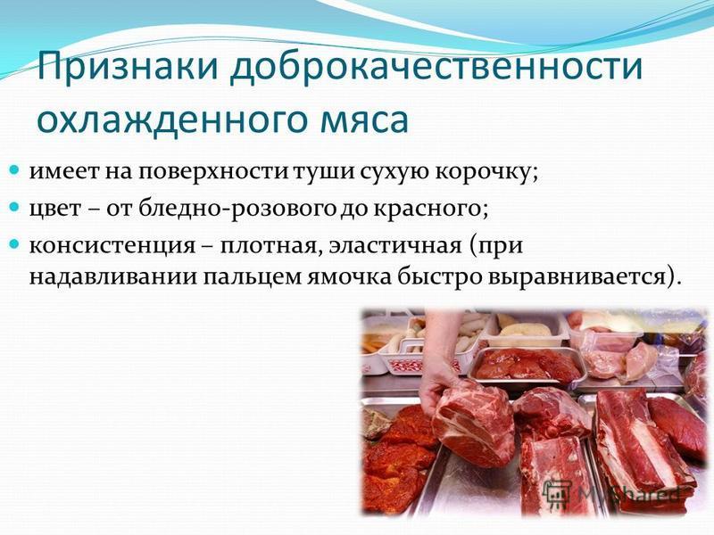 Признаки доброкачественности охлажденного мяса имеет на поверхности туши сухую корочку; цвет – от бледно-розового до красного; консистенция – плотная, эластичная (при надавливании пальцем ямочка быстро выравнивается).