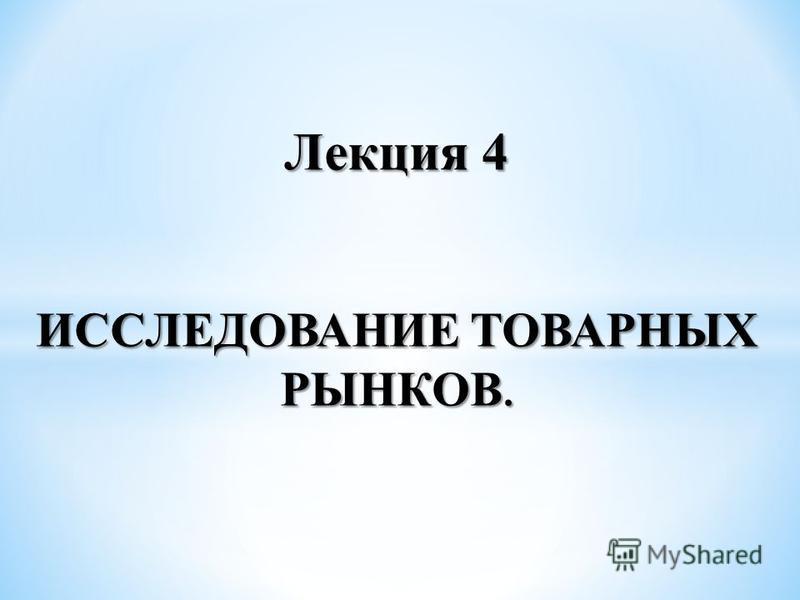 Лекция 4 ИССЛЕДОВАНИЕ ТОВАРНЫХ РЫНКОВ.