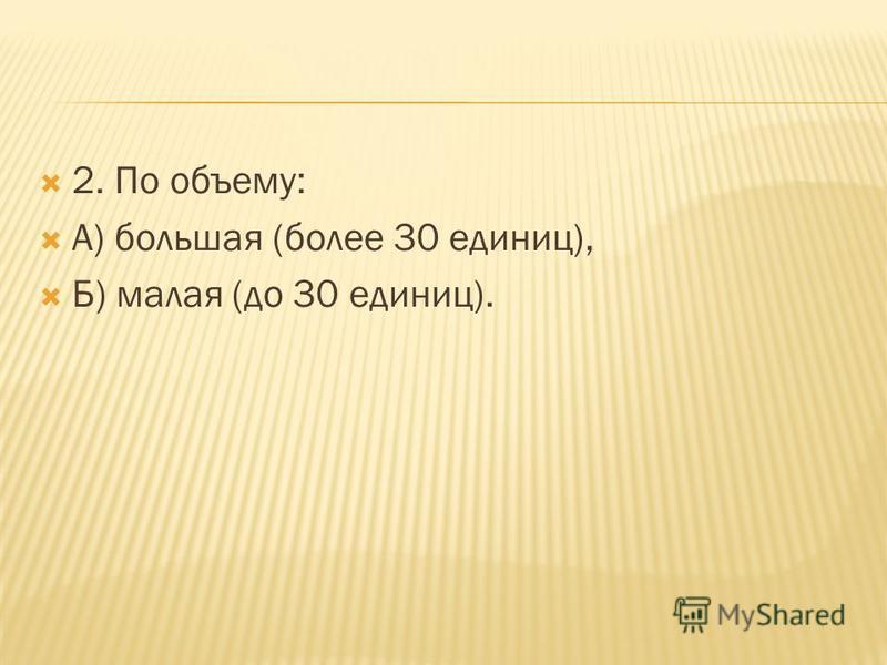 2. По объему: А) большая (более 30 единиц), Б) малая (до 30 единиц).