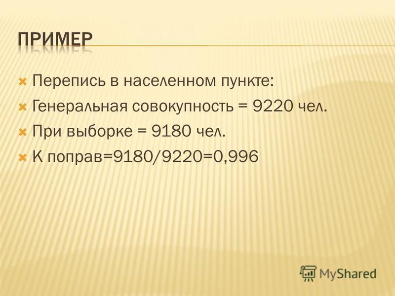 Перепись в населенном пункте: Генеральная совокупность = 9220 чел. При выборке = 9180 чел. К поправ=9180/9220=0,996