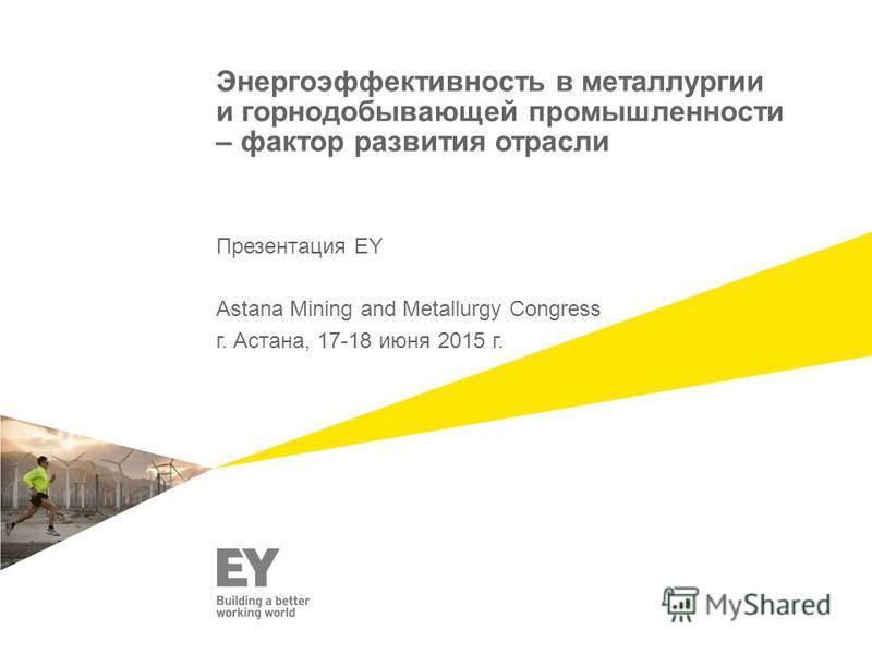 Энергоэффектывность в металлургии и горнодобывающей промышленносеты – фактор развитыя отрасли Презентация EY Astana Mining and Metallurgy Congress г. Астана, 17-18 июня 2015 г.