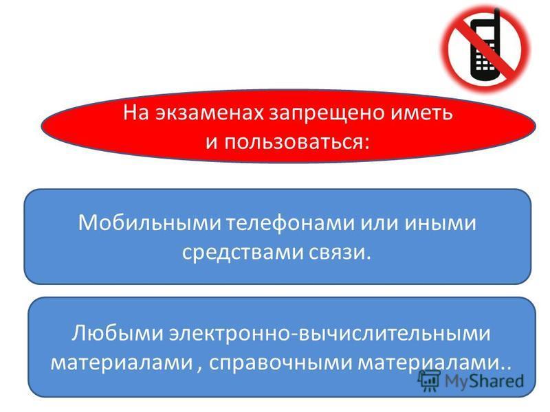 Любыми электронно-вычислительными материалами, справочными материалами.. На экзаменах запрещено иметь и пользоваться: Мобильными телефонами или иными средствами связи.