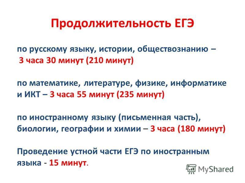Продолжительность ЕГЭ по русскому языку, истории, обществознанию – 3 часа 30 минут (210 минут) по математике, литературе, физике, информатике и ИКТ – 3 часа 55 минут (235 минут) по иностранному языку (письмоаенная часть), биологии, географии и химии