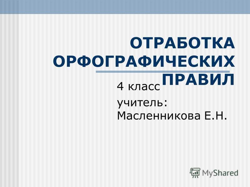 ОТРАБОТКА ОРФОГРАФИЧЕСКИХ ПРАВИЛ 4 класс учитель: Масленникова Е.Н.