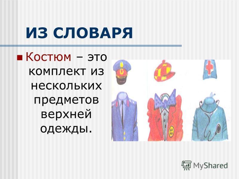 ИЗ СЛОВАРЯ Костюм – это комплект из нескольких предметов верхней одежды.